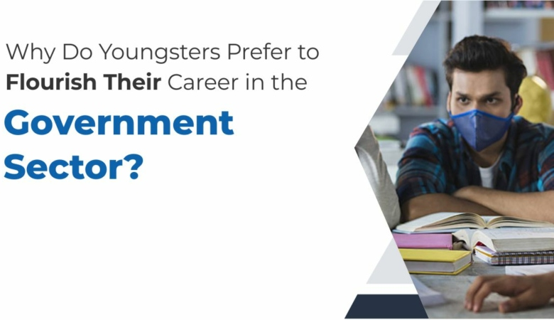 Why Do Youngsters Prefer to Flourish Their Career In The Government Sector?